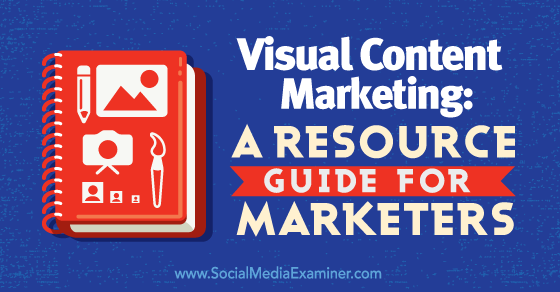 Visual Content Marketing: A Resource Guide for Marketers