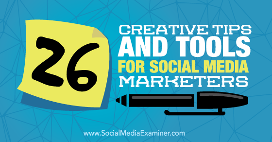 26 Creative Tips and Tools for Social Media Marketers