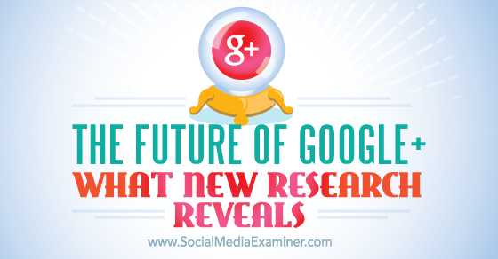 The Future of Google+, What New Research Reveals