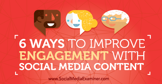 6 Ways to Improve Engagement With Social Media Content