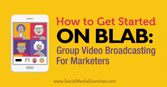 How to Get Started on Blab: Group Video Broadcasting for Marketers