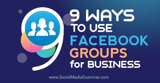 9 Ways to Use Facebook Groups for Business