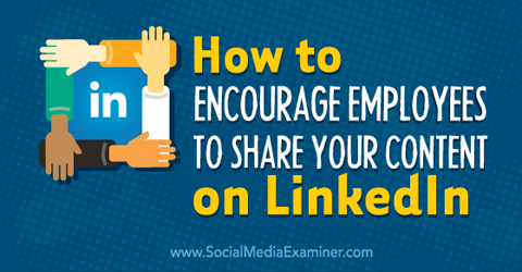 encourage employees to share company content on linkedin