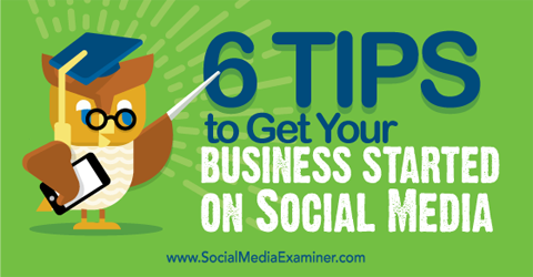 6 Tips to Get Your Business Started on Social Media : Social Media Examiner
