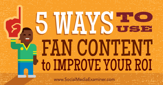 5 Ways to Use Fan Content to Improve Your ROI