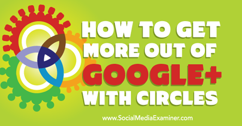 get more out of google+ with circles