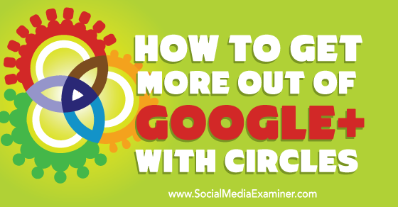 How to Get More Out of Google+ With Circles