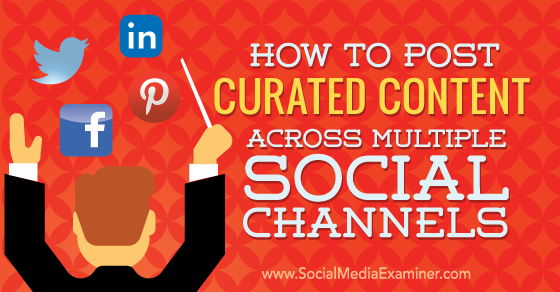 How to Post Curated Content Across Multiple Social Platforms