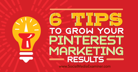 6 Tips to Grow Your Pinterest Marketing Results