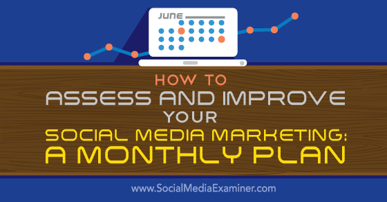 How to Assess and Improve Your Social Media Marketing: A Monthly Plan