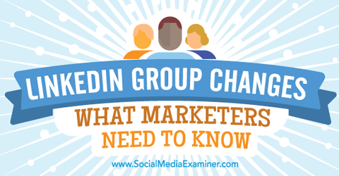 what marketers need to know about new linkedin groups