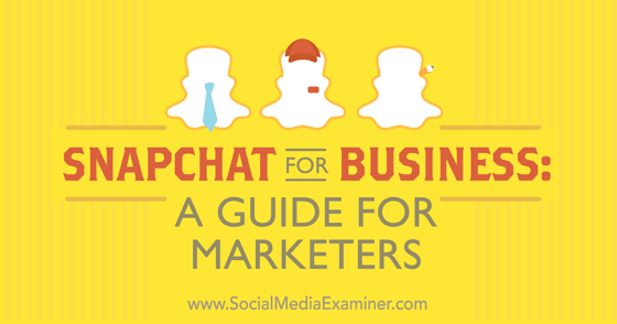 Snapchat for Business: A Guide for Marketers
