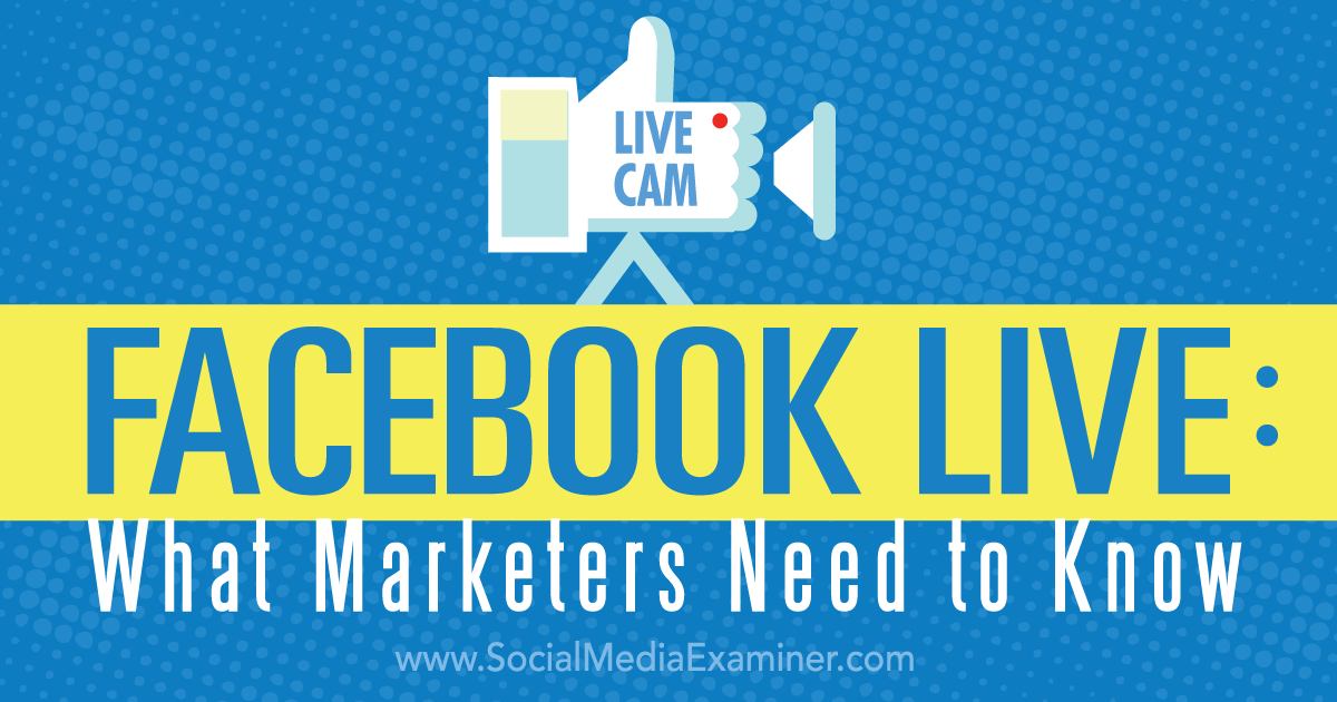 Facebook Live: What Marketers Need to Know : Social Media Examiner