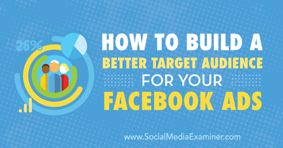 How to Build a Better Target Audience for Your Facebook Ads