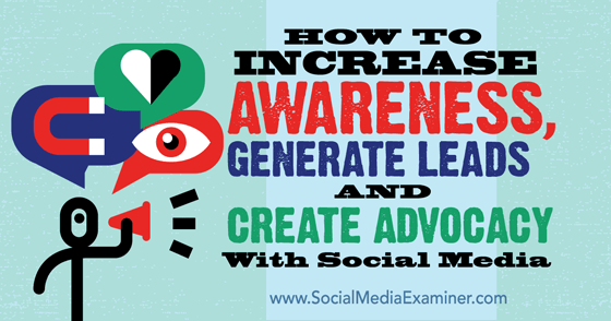 How to Increase Awareness, Generate Leads and Create Advocacy With Social Media