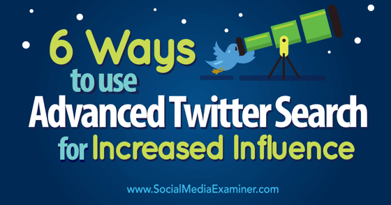 6 Ways to Use Advanced Twitter Search for Increased Influence