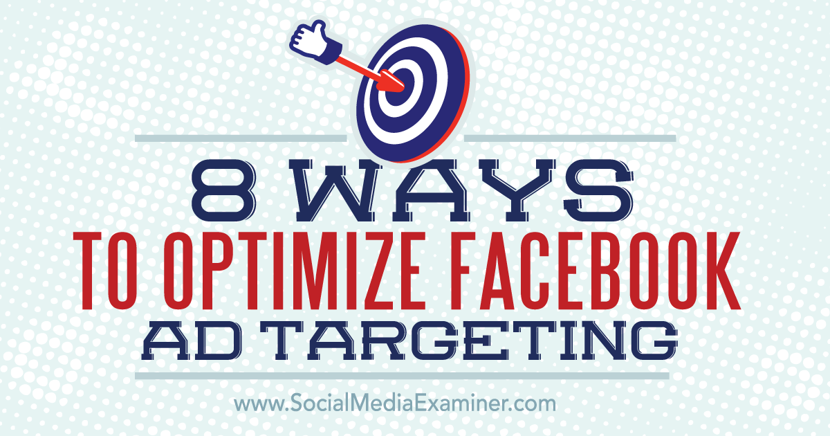 8 Ways to Optimize Facebook Ad Targeting : Social Media Examiner