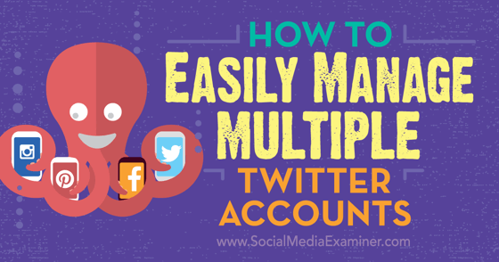 How to Easily Manage Multiple Twitter Accounts