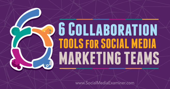 6 Collaboration Tools for Social Media Marketing Teams