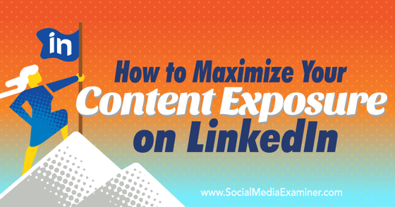 How to Maximize Your Content Exposure on LinkedIn