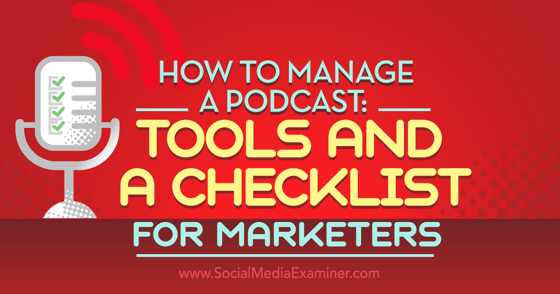How to Manage a Podcast: Tools and a Checklist for Marketers