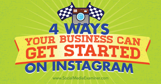 4 Ways Your Business Can Get Started on Instagram