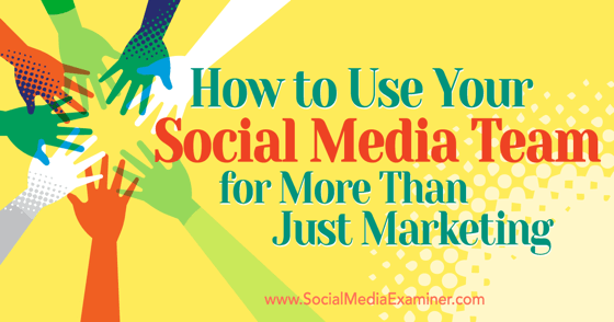 How to Use Your Social Media Team for More Than Just Marketing