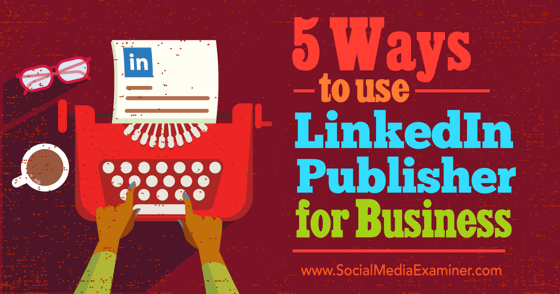 5 Ways to Use LinkedIn Publisher for Business