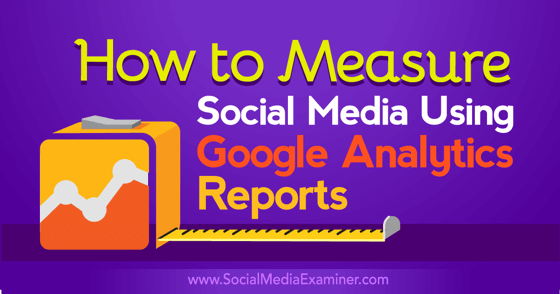 How to Measure Social Media Using Google Analytics Reports