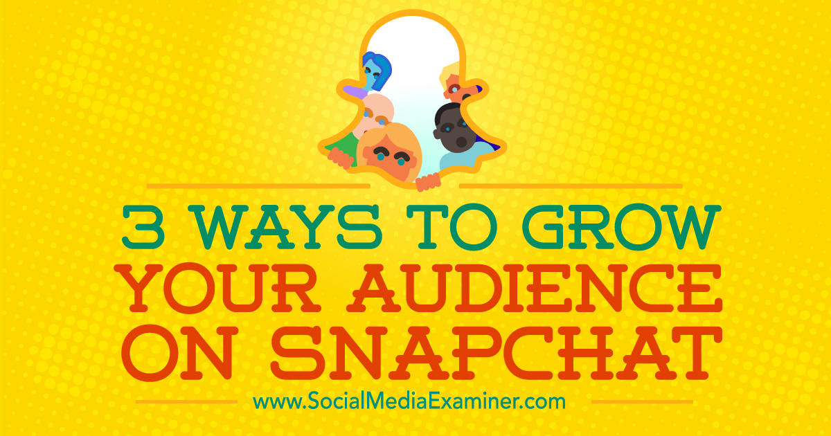 3 Ways to Grow Your Audience on Snapchat : Social Media Examiner