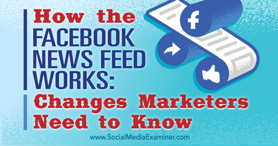 How the Facebook News Feed Works: Changes Marketers Need to Know