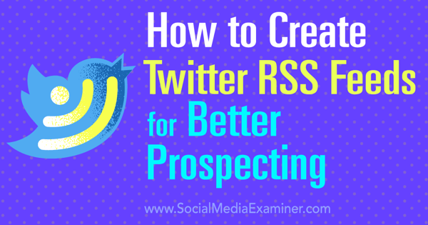 How to Create Twitter RSS Feeds for Better Prospecting