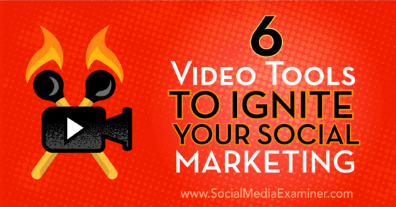 6 Video Tools to Ignite Your Social Marketing