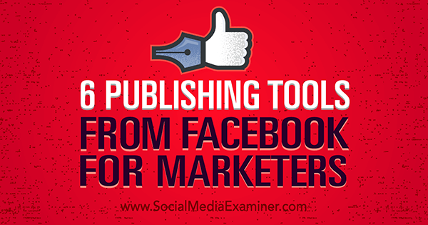 6 Publishing Tools From Facebook for Marketers