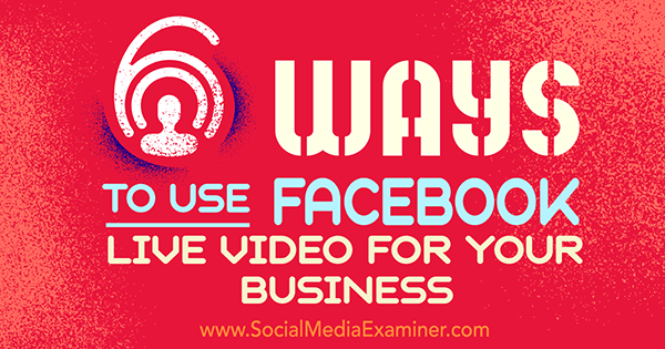6 Ways to Use Facebook Live Video for Your Business