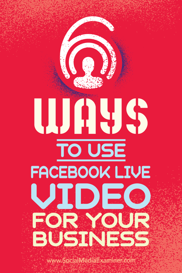 Tips on six ways your business can succeed with Facebook Live video.