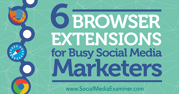 6 Browser Extensions for Busy Social Media Marketers