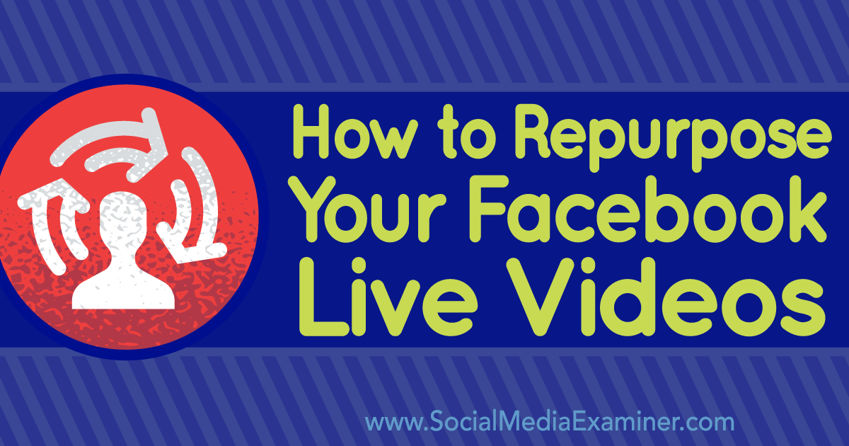 How to Repurpose Your Facebook Live Videos : Social Media