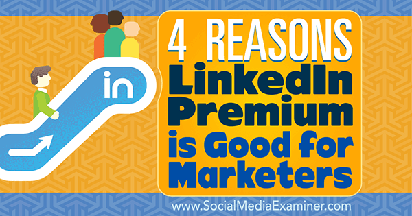 4 Reasons LinkedIn Premium Is Good for Marketers