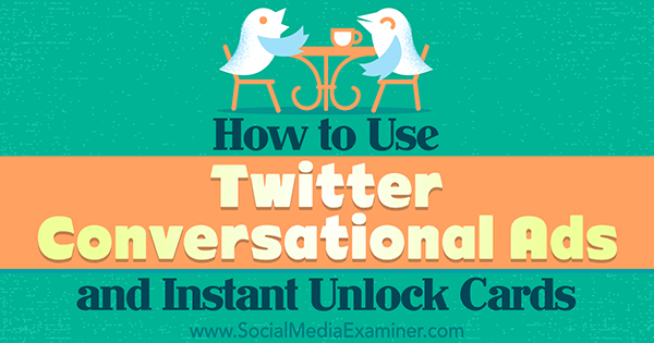 use twitter instant unlock cards and conversational ads to increase engagement