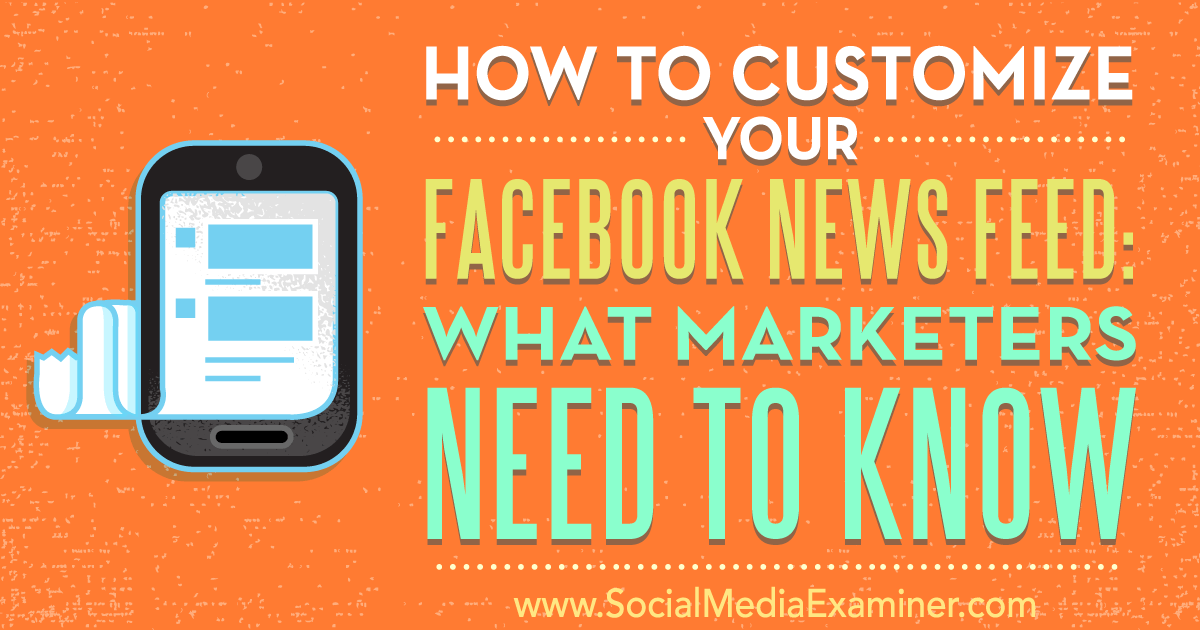 How to customize your facebook news feed what marketers need to know