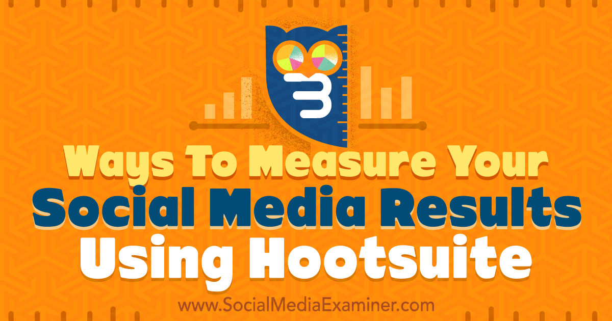 3 ways to measure your social media results using hootsuite   social media examiner