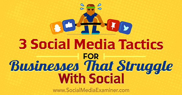 3 Social Media Tactics for Businesses That Struggle With Social