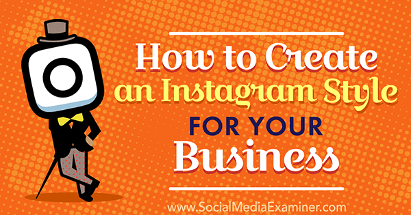 How to Create an Instagram Style for Your Business by Anna Guerrero on Social Media Examiner.