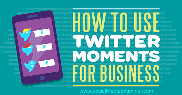 How to Use Twitter Moments for Business by Ana Gotter on Social Media Examiner.