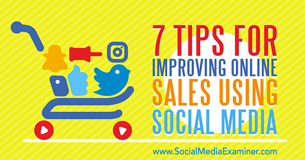 7 Tips for Improving Online Sales Using Social Media by Aaron Orendorff on Social Media Examiner.