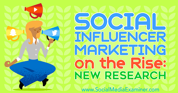 Social Influencer Marketing on the Rise: New Research by Michelle Krasniak on Social Media Examiner.