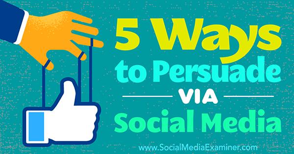 5 Ways to Persuade Via Social Media by Sarah Quinn on Social Media Examiner.