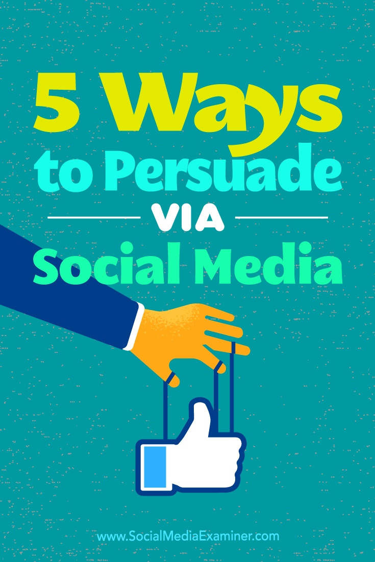 5 Ways to Persuade Via Social Media by Sarah Quinn on Social Media Examiner.