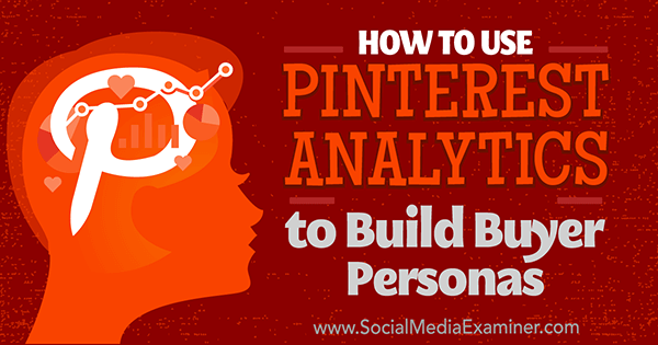 How to Use Pinterest Analytics to Build Buyer Personas by Ana Gotter on Social Media Examiner.